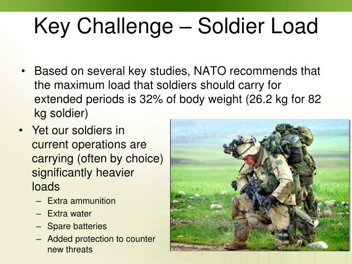 Based on several key studies, NATO recommends that the maximum load that soldiers should carry for extended periods is 32% of body weight (26.2 kg for 82 kg soldier)