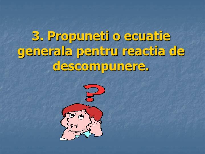 3. Propuneti o ecuatie generala pentru reactia de descompunere.