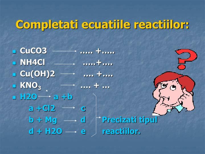 Completati ecuatiile reactiilor: