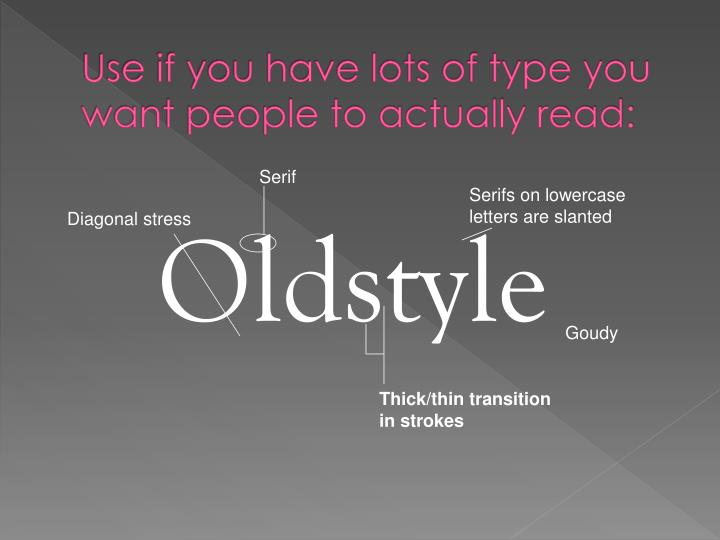 Use if you have lots of type you want people to actually read:
