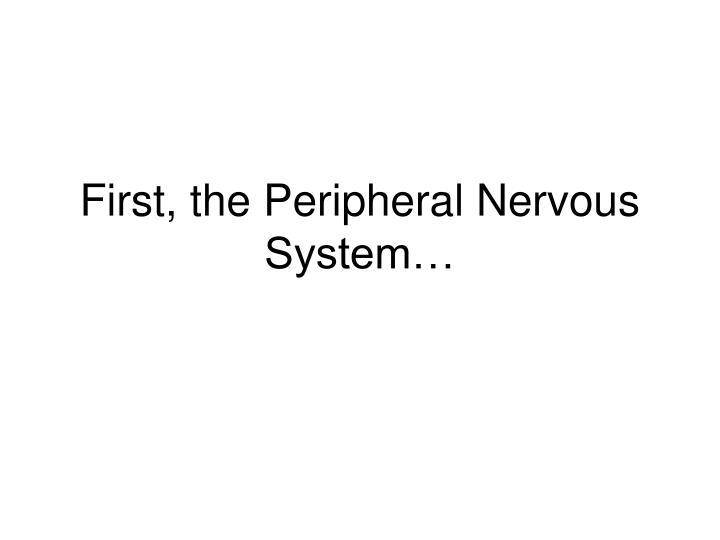 First, the Peripheral Nervous System…