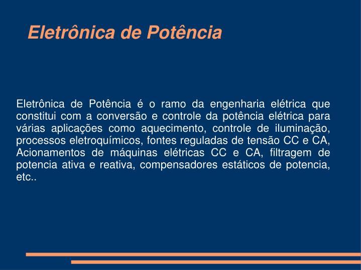 Eletrônica de Potência é o ramo da engenharia elétrica que constitui com a conversão e controle da potência elétrica para várias aplicações como aquecimento, controle de iluminação, processos eletroquímicos, fontes reguladas de tensão CC e CA, Acionamentos de máquinas elétricas CC e CA, filtragem de potencia ativa e reativa, compensadores estáticos de potencia, etc..