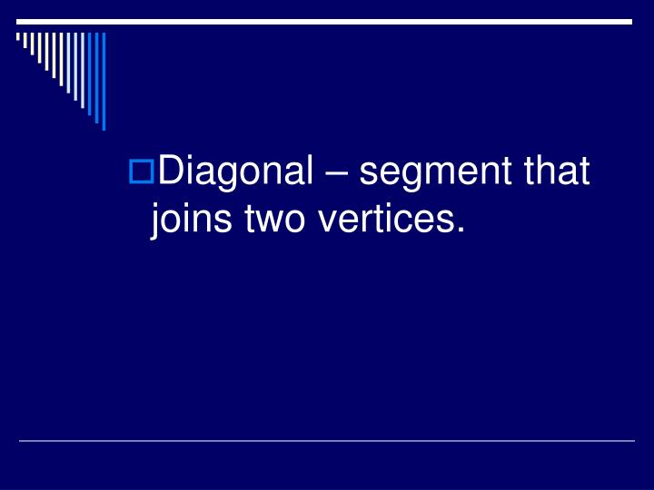Diagonal – segment that joins two vertices.