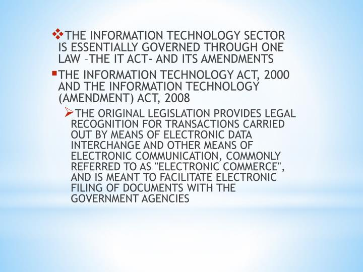 THE INFORMATION TECHNOLOGY SECTOR IS ESSENTIALLY GOVERNED THROUGH ONE LAW –THE IT ACT- AND ITS AMENDMENTS