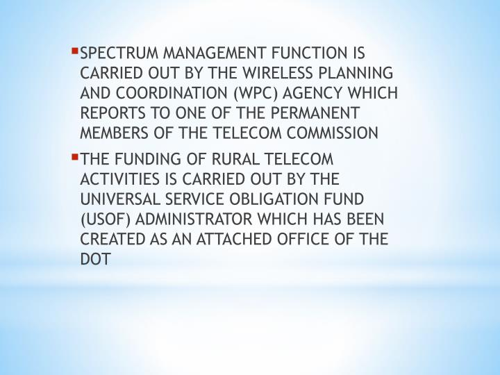 SPECTRUM MANAGEMENT FUNCTION IS CARRIED OUT BY THE WIRELESS PLANNING AND COORDINATION (WPC) AGENCY WHICH REPORTS TO ONE OF THE PERMANENT MEMBERS OF THE TELECOM COMMISSION