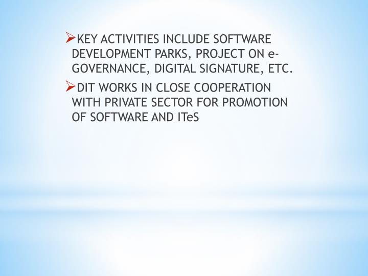 KEY ACTIVITIES INCLUDE SOFTWARE DEVELOPMENT PARKS, PROJECT ON e-GOVERNANCE, DIGITAL SIGNATURE, ETC.