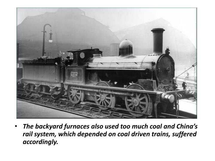 The backyard furnaces also used too much coal and China's rail system, which depended on coal driven trains, suffered accordingly.