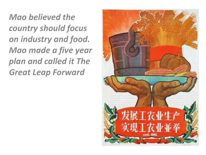 Mao believed the country should focus on industry and food. Mao made a five year plan and called it The Great Leap Forward