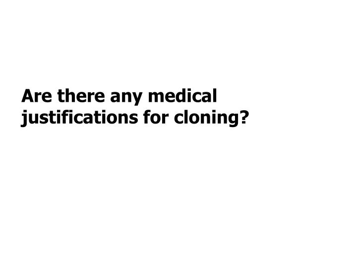 Are there any medical justifications for cloning?