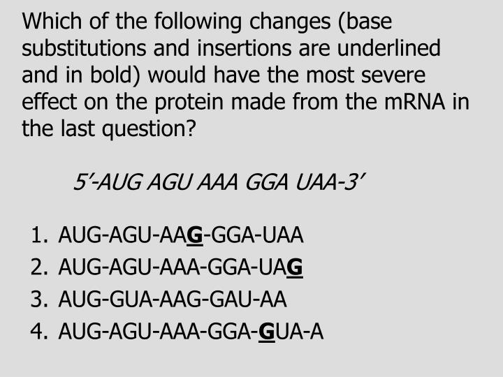 Which of the following changes (base substitutions and insertions are underlined and in bold) would have the most severe effect on the protein made from the mRNA in the last question?