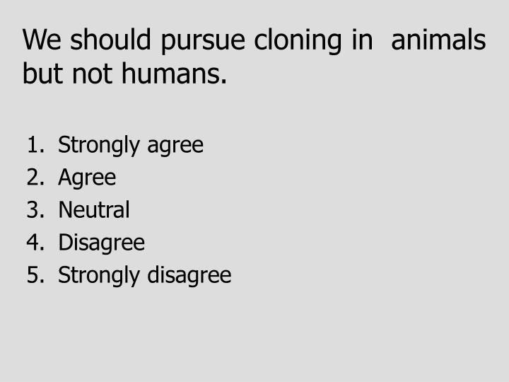 We should pursue cloning in  animals but not humans.