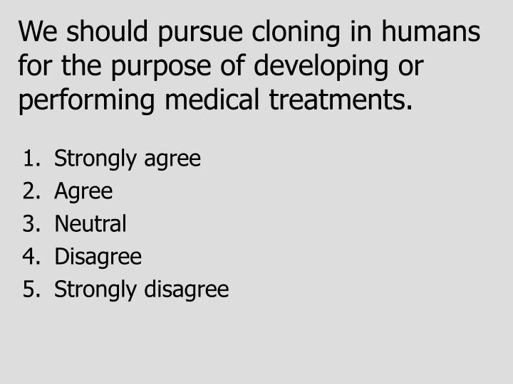 We should pursue cloning in humans for the purpose of developing or performing medical treatments.