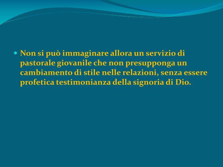 Non si può immaginare allora un servizio di pastorale giovanile che non presupponga un cambiamento di stile nelle relazioni, senza essere profetica testimonianza della signoria di Dio.