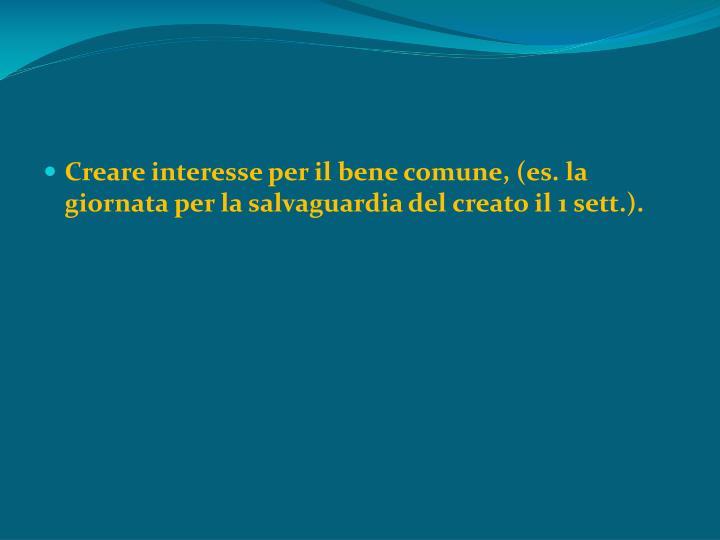 Creare interesse per il bene comune, (es. la giornata per la salvaguardia del creato il 1 sett.).
