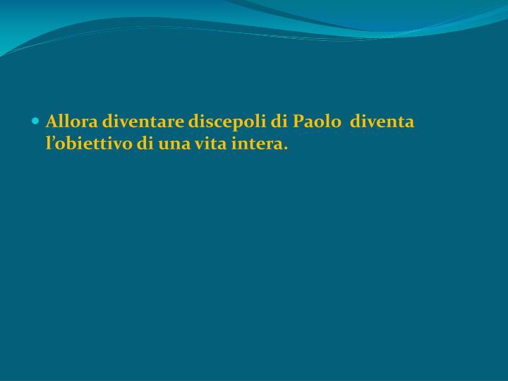 Allora diventare discepoli di Paolo  diventa l'obiettivo di una vita intera.