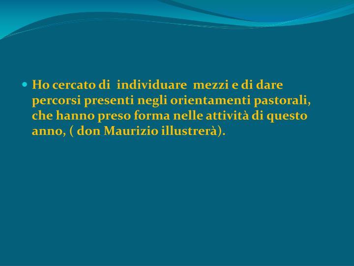 Ho cercato di  individuare  mezzi e di dare percorsi presenti negli orientamenti pastorali, che hanno preso forma nelle attività di questo anno, ( don Maurizio illustrerà).