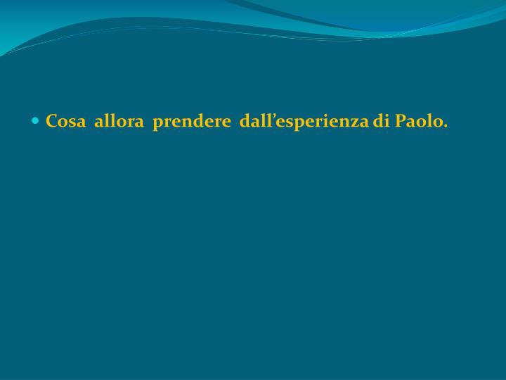 Cosa  allora  prendere  dall'esperienza di Paolo.