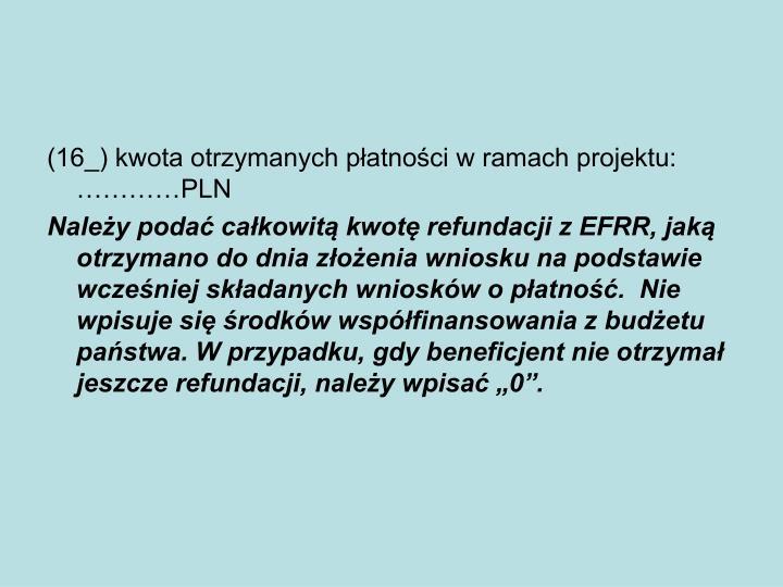 (16_) kwota otrzymanych płatności w ramach projektu: …………PLN