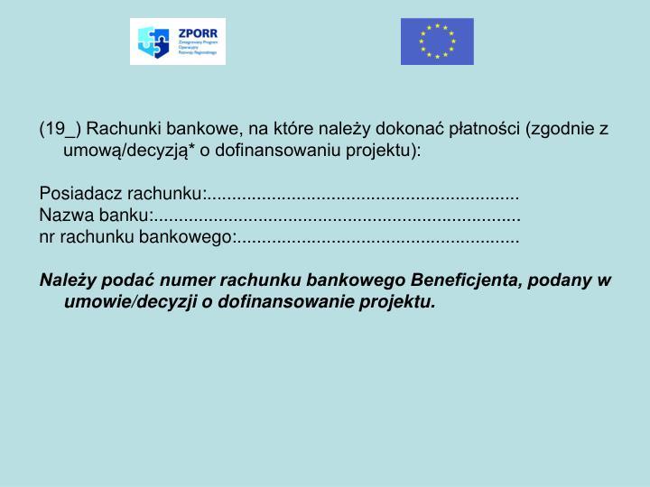 (19_) Rachunki bankowe, na które należy dokonać płatności (zgodnie z umową/decyzją* o dofinansowaniu projektu):