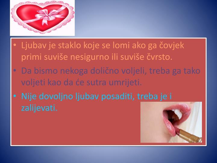 Ljubav je staklo koje se lomi ako ga čovjek primi suviše nesigurno ili suviše čvrsto.