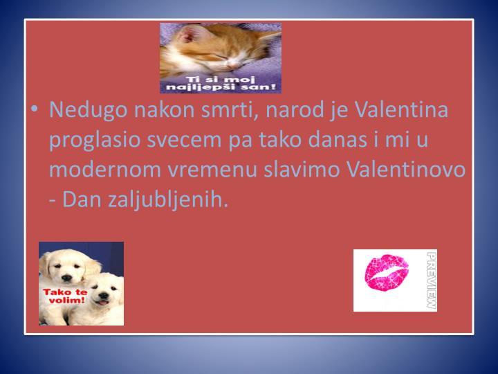 Nedugo nakon smrti, narod je Valentina proglasio svecem pa tako danas i mi u modernom vremenu slavimo Valentinovo - Dan zaljubljenih.
