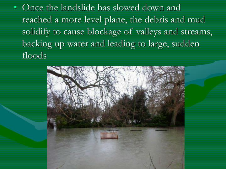 Once the landslide has slowed down and reached a more level plane, the debris and mud solidify to cause blockage of valleys and streams, backing up water and leading to large, sudden floods