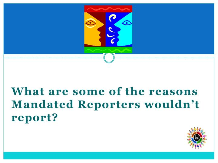 What are some of the reasons Mandated Reporters wouldn't report?