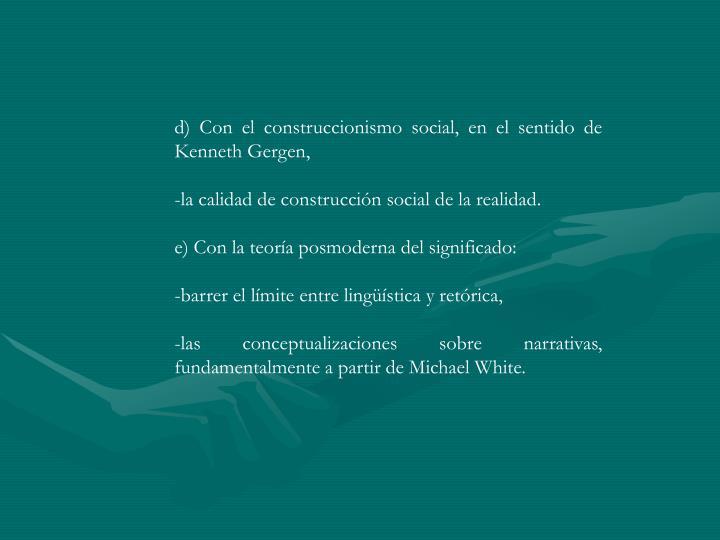 d) Con el construccionismo social, en el sentido de Kenneth Gergen,