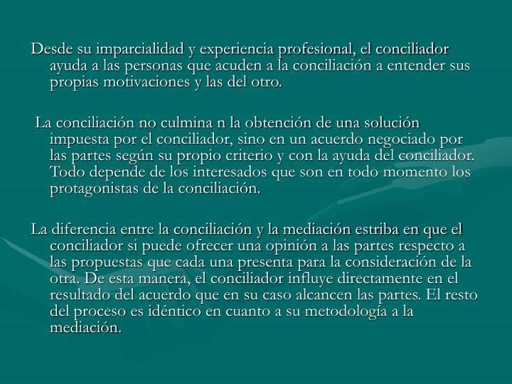 Desde su imparcialidad y experiencia profesional, el conciliador ayuda a las personas que acuden a la conciliación a entender sus propias motivaciones y las del otro.