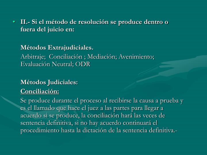 II.- Si el método de resolución se produce dentro o fuera del juicio en: