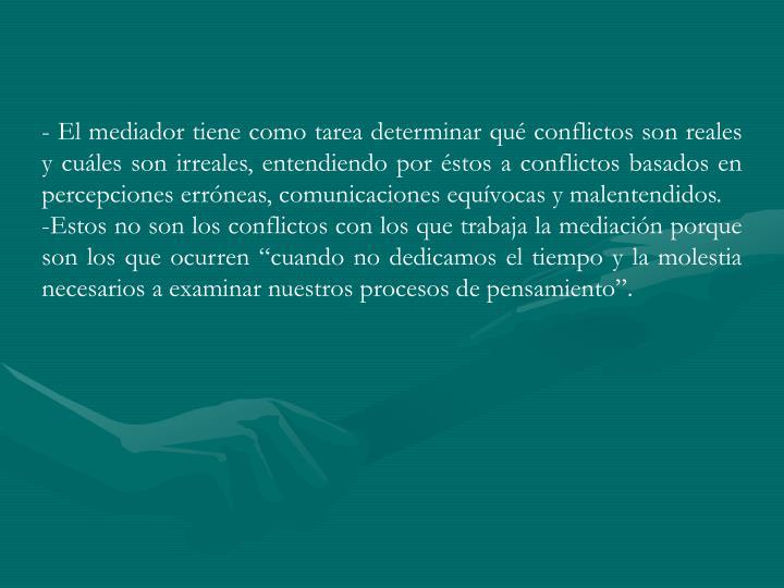 - El mediador tiene como tarea determinar qué conflictos son reales y cuáles son irreales, entendiendo por éstos a conflictos basados en percepciones erróneas, comunicaciones equívocas y malentendidos.
