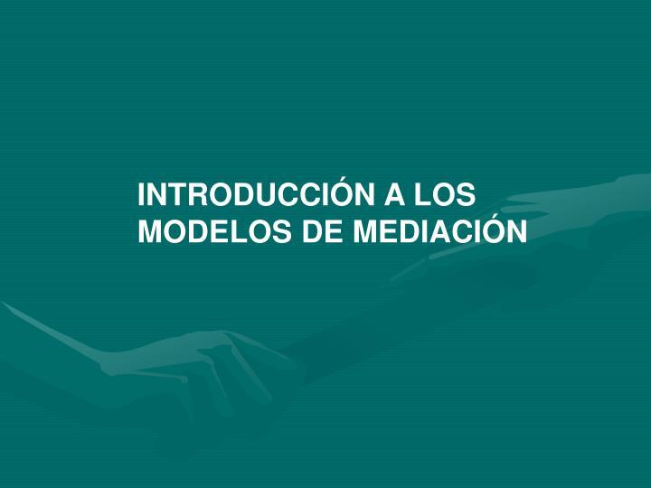 INTRODUCCIÓN A LOS MODELOS DE MEDIACIÓN