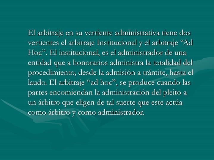"""El arbitraje en su vertiente administrativa tiene dos vertientes el arbitraje Institucional y el arbitraje """"Ad Hoc"""". El institucional, es el administrador de una entidad que a honorarios administra la totalidad del procedimiento, desde la admisión a trámite, hasta el laudo. El arbitraje """"ad hoc"""", se produce cuando las partes encomiendan la administración del pleito a un árbitro que eligen de tal suerte que este actúa como árbitro y como administrador."""