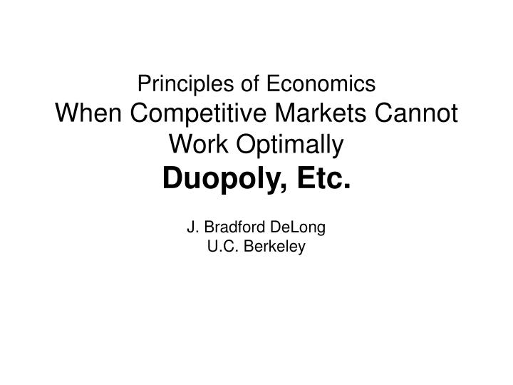 Principles of economics when competitive markets cannot work optimally duopoly etc