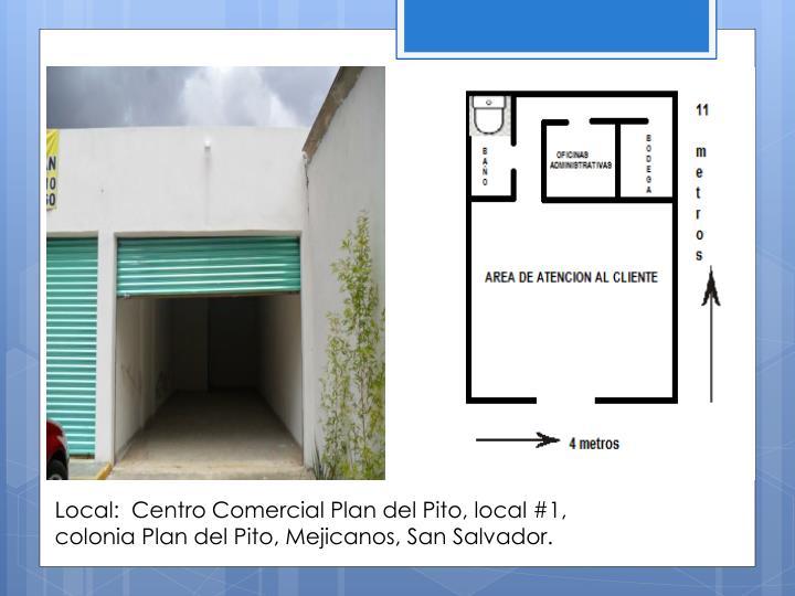 Local:  Centro Comercial Plan del Pito, local #1, colonia Plan del Pito, Mejicanos, San Salvador.