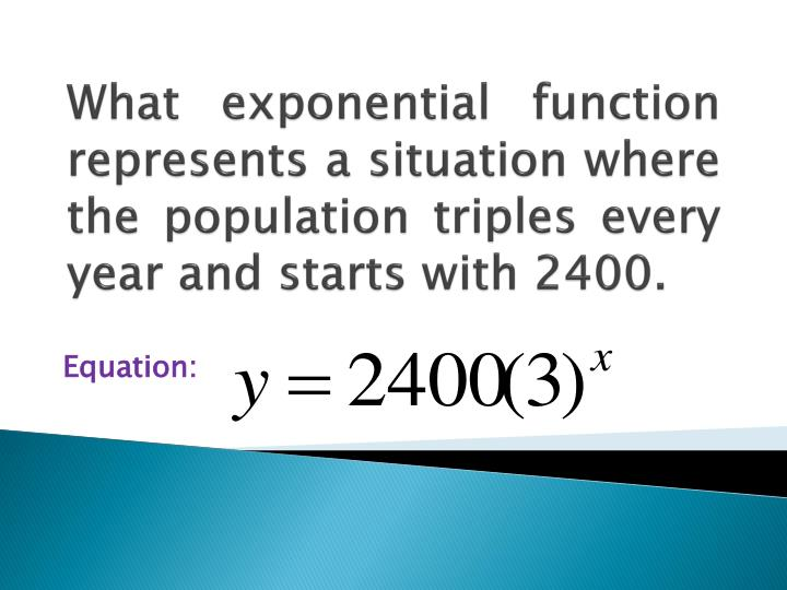 What exponential function represents a situation where the population triples every year and starts with 2400.