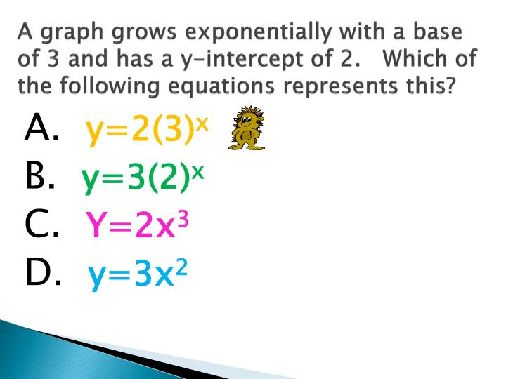 A graph grows exponentially with a base of 3 and has a y-intercept of 2.   Which of the following equations represents this?