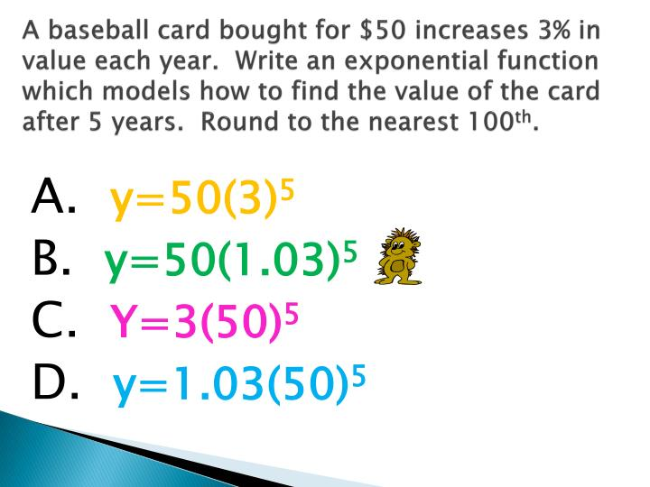 A baseball card bought for $50 increases 3% in value each year.  Write an exponential function which models how to find the value of the card after 5 years.  Round to the nearest 100
