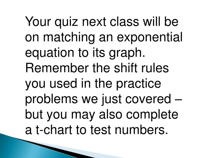 Your quiz next class will be on matching an exponential equation to its graph.  Remember the shift rules you used in the practice problems we just covered – but you may also complete a t-chart to test numbers.