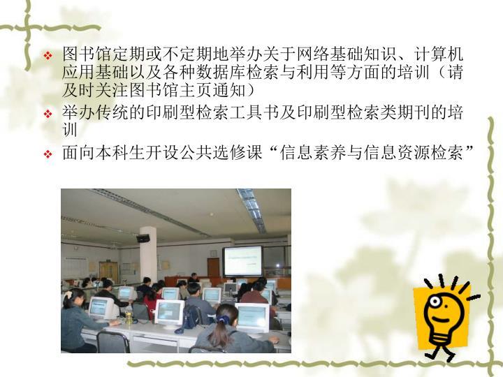 图书馆定期或不定期地举办关于网络基础知识、计算机应用基础以及各种数据库检索与利用等方面的培训(请及时关注图书馆主页通知)
