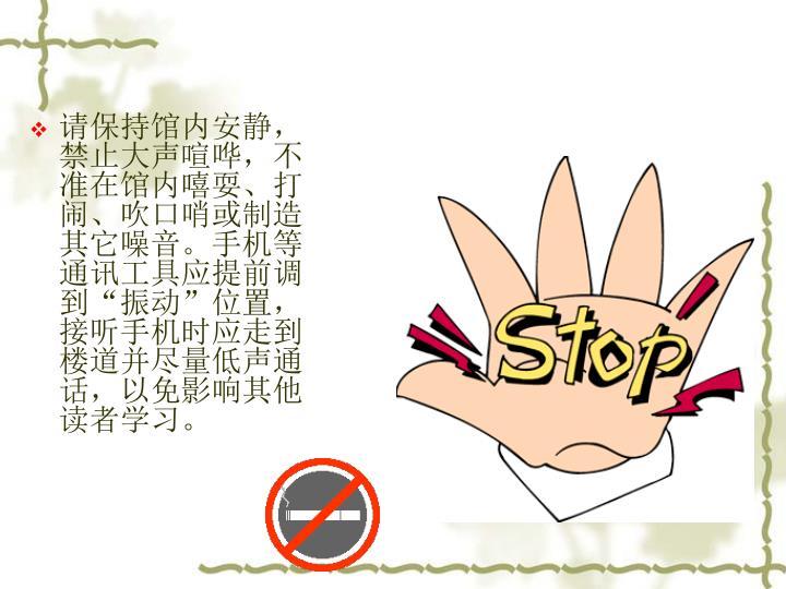 请保持馆内安静,禁止大声喧哗,不准在馆内嘻耍、打闹、吹口哨或制造其它噪音。手机等通讯工具应提前调到