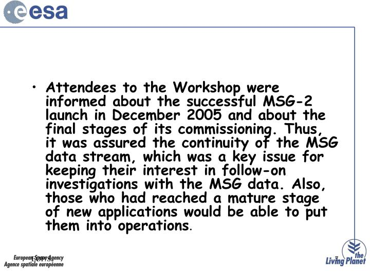 Attendees to the Workshop were informed about the successful MSG-2 launch in December 2005 and about the final stages of its commissioning. Thus, it was assured the continuity of the MSG data stream, which was a key issue for keeping their interest in follow-on investigations with the MSG data. Also, those who had reached a mature stage of new applications would be able to put them into operations