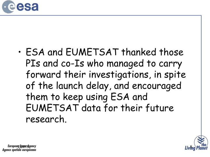 ESA and EUMETSAT thanked those PIs and co-Is who managed to carry forward their investigations, in spite of the launch delay, and encouraged them to keep using ESA and EUMETSAT data for their future research.