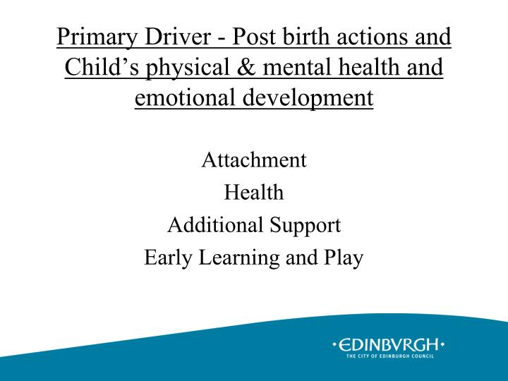 Primary Driver - Post birth actions and Child's physical & mental health and emotional development
