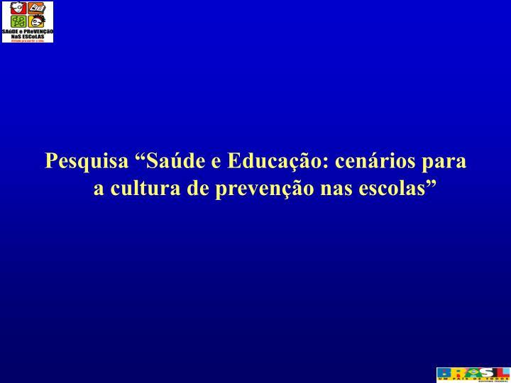 """Pesquisa """"Saúde e Educação: cenários para a cultura de prevenção nas escolas"""""""