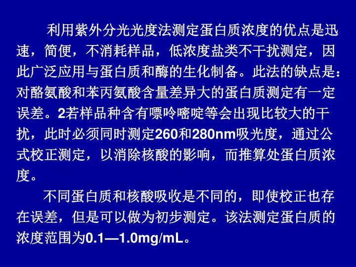 利用紫外分光光度法测定蛋白质浓度的优点是迅速,简便,不消耗样品,低浓度盐类不干扰测定,因此广泛应用与蛋白质和酶的生化制备。此法的缺点是:对酪氨酸和苯丙氨酸含量差异大的蛋白质测定有一定误差。