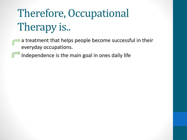 Therefore, Occupational Therapy is..
