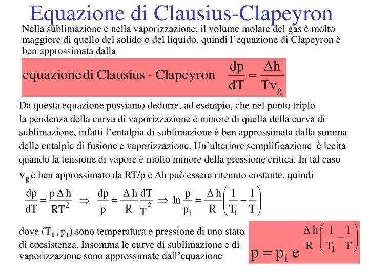 Nella sublimazione e nella vaporizzazione, il volume molare del gas è molto maggiore di quello del solido o del liquido, quindi l'equazione di Clapeyron è ben approssimata dalla