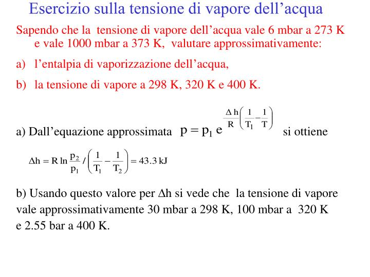 Sapendo che la  tensione di vapore dell'acqua vale 6 mbar a 273 K e vale 1000 mbar a 373 K,  valutare approssimativamente: