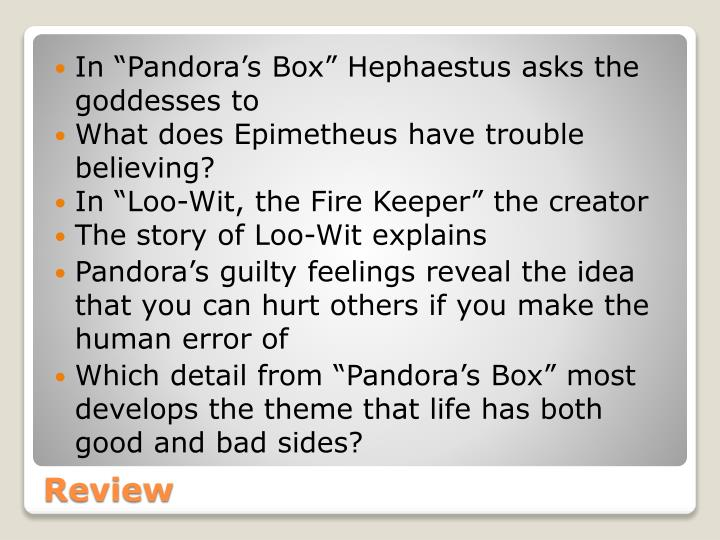 "In ""Pandora's Box"" Hephaestus asks the goddesses to"